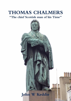 "THOMAS CHALMERS  ""The chief Scottish man of his Time"" – John W Keddie"
